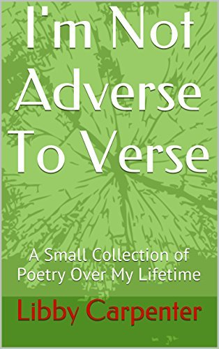 Im Not Adverse To Verse: A Small Collection of Poetry Over My Lifetime  by  Libby Carpenter