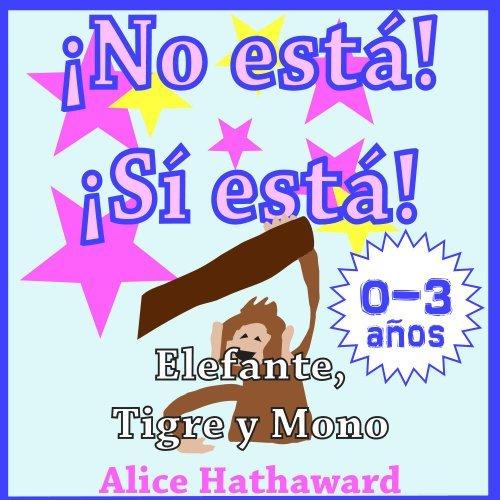 ¡No está, Sí está! : Elefante, Tigre, Mono (Libros ilustrados infantiles para bebes hasta 3 años nº 2)  by  Alice Hathaward