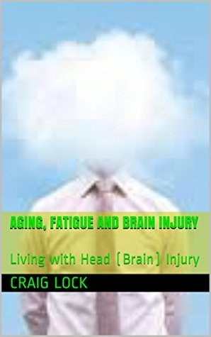 Aging, Fatigue and Brain Injury: Living with Head (Brain) Injury (My Story and An Open Book) Craig Lock