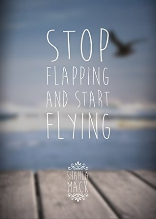 Stop Flapping & Start Flying  by  Shahla Mack
