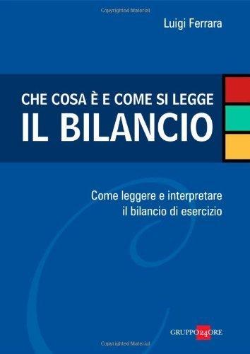 Che cosa è e come si legge il bilancio. Come leggere e interpretare il bilancio di esercizio  by  Luigi Ferrara