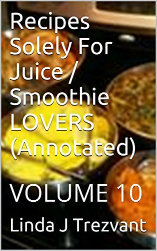 Recipes Solely For Juice / Smoothie LOVERS (Annotated): VOLUME 10 (EAT While SHREDDING Tummy FAT with These 30 EASY Affordable Recipes (Annotated))  by  Linda J Trezvant