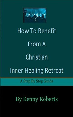 How To Benefit From A Christian Inner Healing Retreat  by  Kenny Roberts