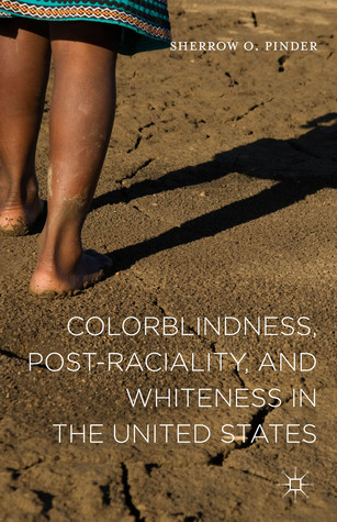 Colorblindness, Post-raciality, and Whiteness in the United States  by  Sherrow O. Pinder
