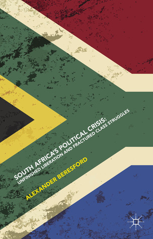 South Africas Political Crisis: Unfinished Liberation and Fractured Class Struggles  by  Alexander Beresford