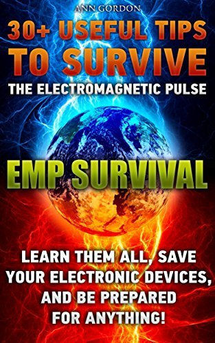 EMP SURVIVAL 30+ UsefuL Tips to Survive The Electromagnetic Pulse. Learn Them All, Save Your Electronic Devices, And Be Prepared For Anything!: ( How to ... Novels, How to survive anything Book 1) Ann Gordon