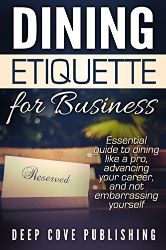 Dining Etiquette for Business: Essential guide to dining like a pro, advancing your career, and not embarrassing yourself Deep Cove Publishing