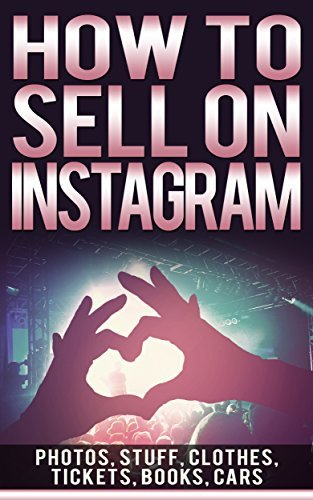 How To Sell On Instagram: Sell Photos Online, Sell Your Stuff, Sell Online, Sell Clothes Online, Sell Tickets Online, Sell Books Online, Sell Car Online Book  by  Johny Stuart