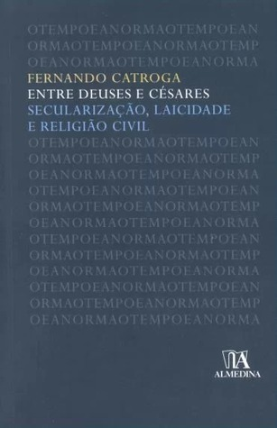 Entre Deuses e Césares : secularização, laicidade e religião civil Fernando Catroga