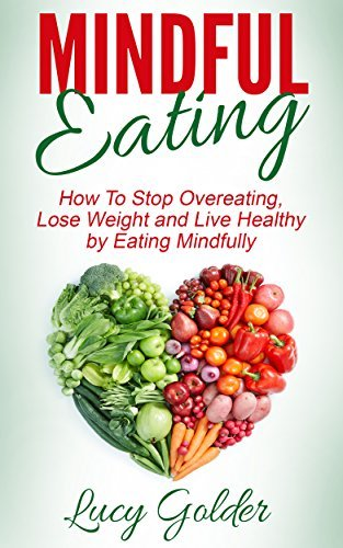 Mindful Eating: How To Stop Overeating, Lose Weight and Live Healthy  by  Eating Mindfully by Lucy Golder