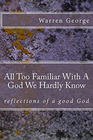 All too familiar with a God we hardly know (Reflections of a good God Book 1) Warren George