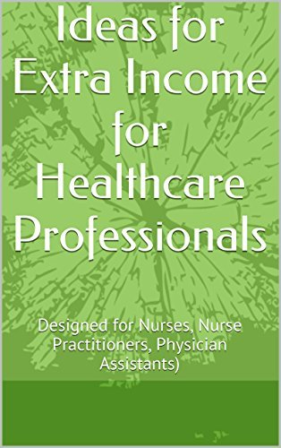 Ideas for Extra Income for Healthcare Professionals: Designed for Nurses, Nurse Practitioners, Physician Assistants)  by  A. H.