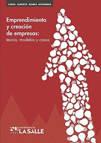 Emprendimiento creación de empresas: Teoría, modelos y casos  by  Jorge Alberto Gamez Gutiérrez