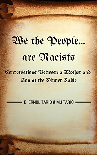 We the People are Racists: Conversations Between a Mother and Son at the Dinner Table  by  B. Ernul Tariq