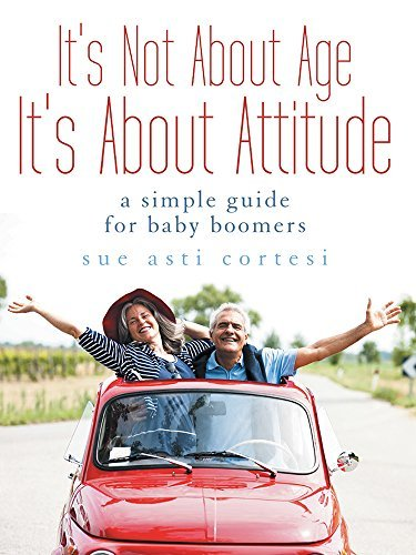 Its Not About Age, Its About Attitude: A Simple Guide for Baby Boomers Sue Asti Cortesi