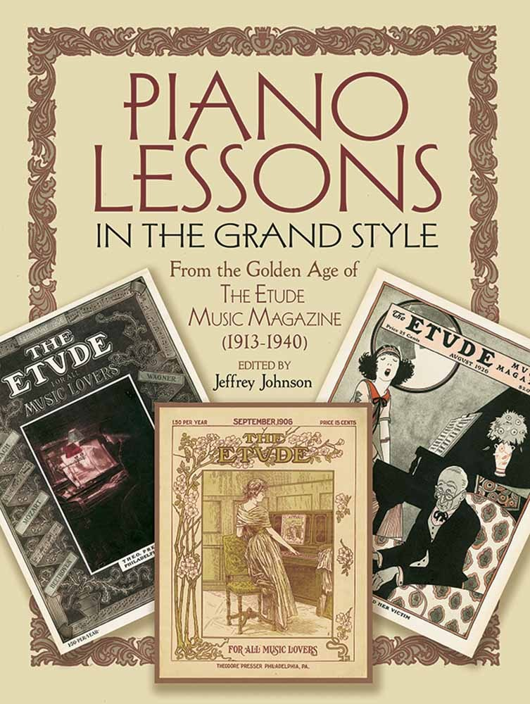 Piano Lessons in the Grand Style: From the Golden Age of The Etude Music Magazine (1913-1940) Jeffrey Johnson