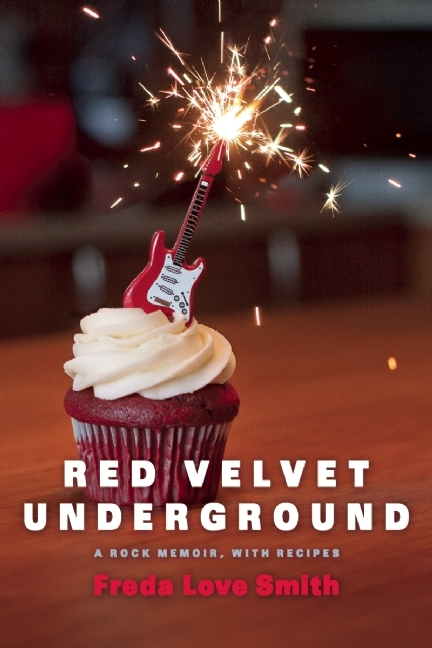 Red Velvet Underground: A Rock Memoir, with Recipes Freda Love Smith