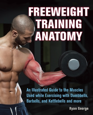 Freeweight Training Anatomy: An Illustrated Guide to the Muscles Used while Exercising with Dumbbells, Barbells, and Kettlebells and more  by  Ryan  George