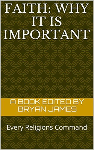 FAITH: Why it is Important: Every Religions Command Bryan James