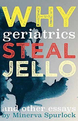 Why Geriatrics Steal Jell-O: and Other Essays Minerva Spurlock