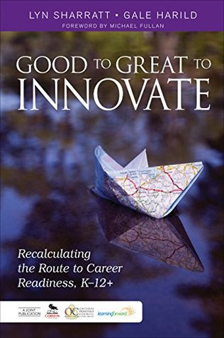 Good to Great to Innovate: Recalculating the Route to Career Readiness, K-12+  by  Lyn Sharratt