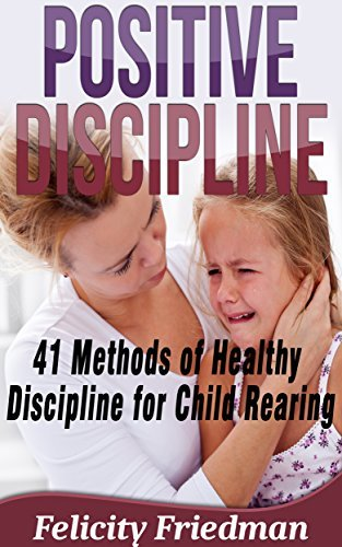 Parenting: POSITIVE DISCIPLINE: 41 Methods of Healthy Discipline for - Child Rearing, Positive Parenting, Mindful Parenting  by  Felicity Friedman