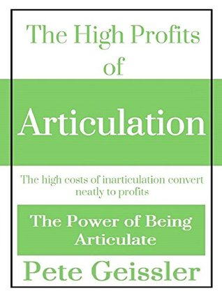 The High Profits of Articulation: The high costs of inarticulation convert neatly to profits Pete Geissler