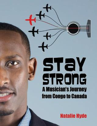 Stay Strong: A Musicians Journey from Congo to Canada Natalie Hyde