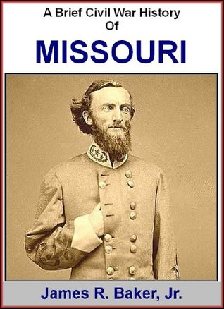 A Brief Civil War History Of Missouri James R. Baker Jr.