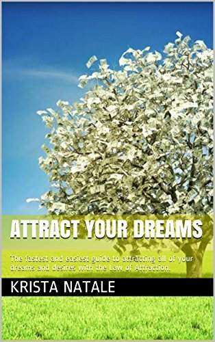 Attract Your Dreams: The fastest and easiest guide to attracting all of your dreams and desires with the Law of Attraction. Krista Natale