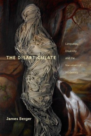 The Disarticulate: Language, Disability, and the Narratives of Modernity James Berger