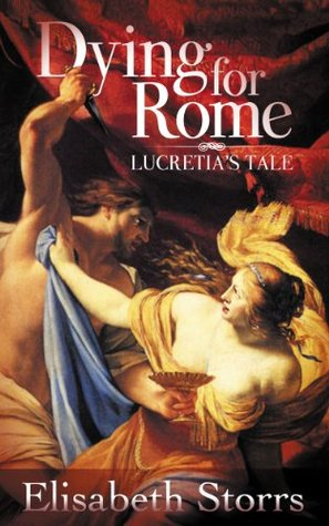 Dying for Rome: Lucretias Tale (Short Tales of Ancient Rome Book 1)  by  Elisabeth Storrs