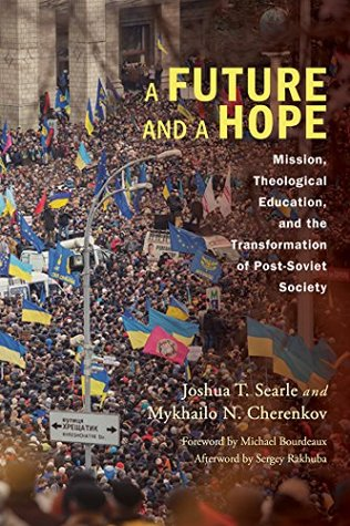 A Future and a Hope: Mission, Theological Education, and the Transformation of Post-Soviet Society Joshua T. Searle