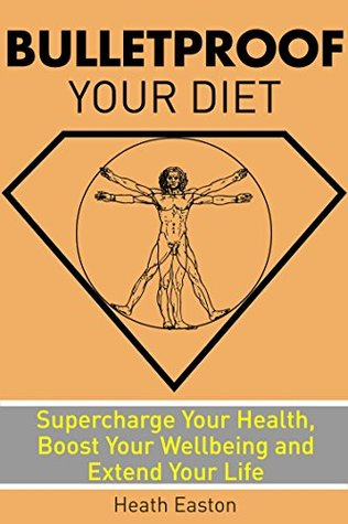 Bulletproof Your Diet: Supercharge Your Health, Boost Your Wellbeing and Extend Your Life Heath Easton