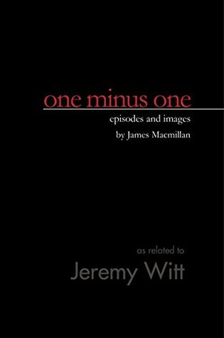 One Minus One: Episodes and Images James MacMillan by Jeremy Witt