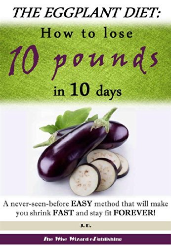 The Eggplant Diet: How to lose 10 pounds in 10 days: A never-seen-before EASY method that will make you shrink FAST and stay fit FOREVER!  by  J.D.