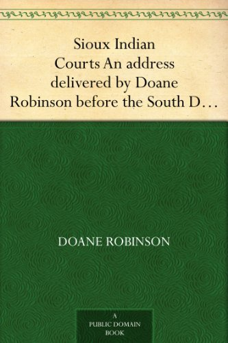 Sioux Indian Courts An address delivered Doane Robinson before the South Dakota Bar Association, at Pierre, South Dakota, January21, 1909 by Doane Robinson