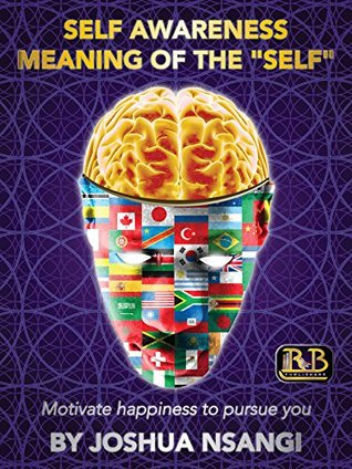 Self Awareness: meaning of the self: motivate happiness to pursue you-  by  Joshua Nsangi