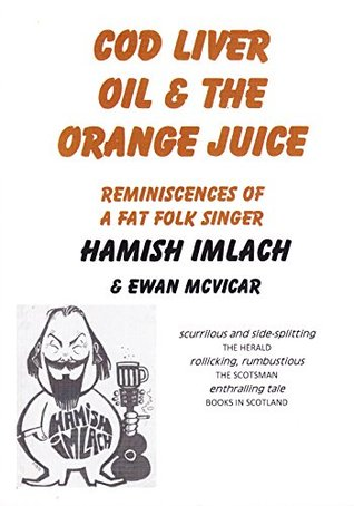 Cod Liver Oil & The Orange Juice: Reminiscences of a Fat Folk Singer Hamish Imlach