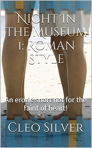 Night In The Museum 1: Roman Style: An erotic short not for the faint of heart!  by  Cleo Silver