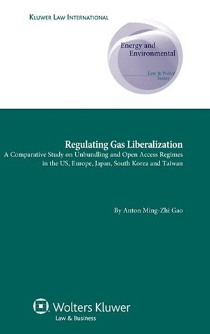 Regulating Gas Liberalization, a Comparative Study on Unbundling and Open Access Regimes in the Us, Europe, Japan, South Korea and Taiwan Anton Ming Gao