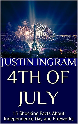 4th of July: 15 Shocking Facts About Independence Day and Fireworks Justin Ingram