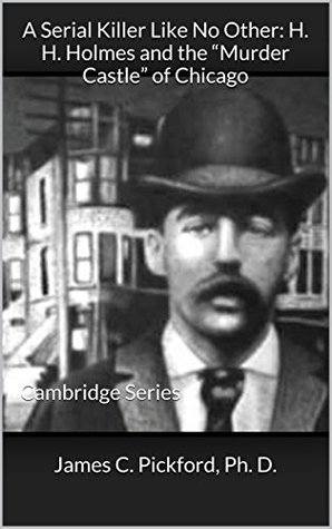 A Serial Killer Like No Other: H. H. Holmes and the Murder Castle of Chicago: Cambridge Series  by  James C. Pickford