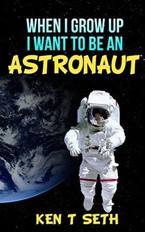 Kids Dream Books : WHEN I GROW UP I WANT TO BE AN ASTRONAUT (Kid Dream Book Book 1) Ken T. Seth