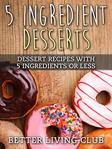 Five Ingredient Desserts: Dessert Recipes With 5 Ingredients or Less (Quick and Easy Cooking Book 3) Better Living Club