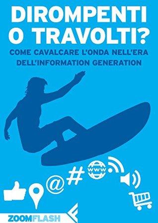 Dirompenti o travolti?: Come cavalcare londa nellera dellInformation Generation Autori Vari