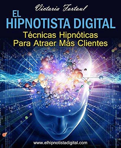 El Hipnotista Digital: Técnicas Hipnóticas Para Atraer Más Clientes  by  Victoria Fortoul