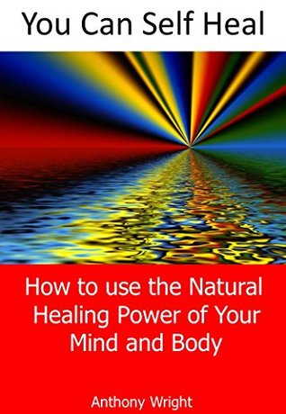 You Can Self Heal: How to Use the Natural Healing Power of Your Mind & Body Anthony Wright