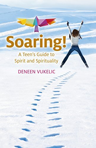 Soaring - A Teens Guide to Spirit and Spirituality  by  Deneen Vukelic