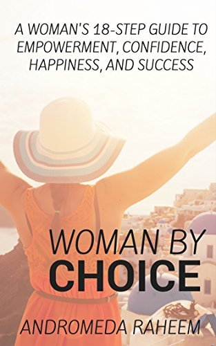 Woman By Choice: A Womans 18-Step Guide to Empowerment, Confidence, Happiness, and Success Andromeda Raheem